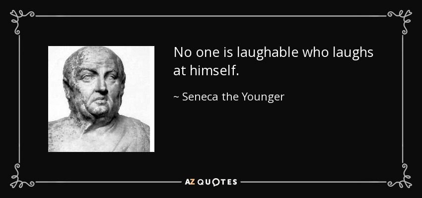 No one is laughable who laughs at himself. - Seneca the Younger