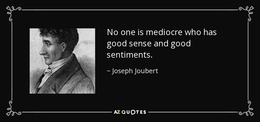 No one is mediocre who has good sense and good sentiments. - Joseph Joubert