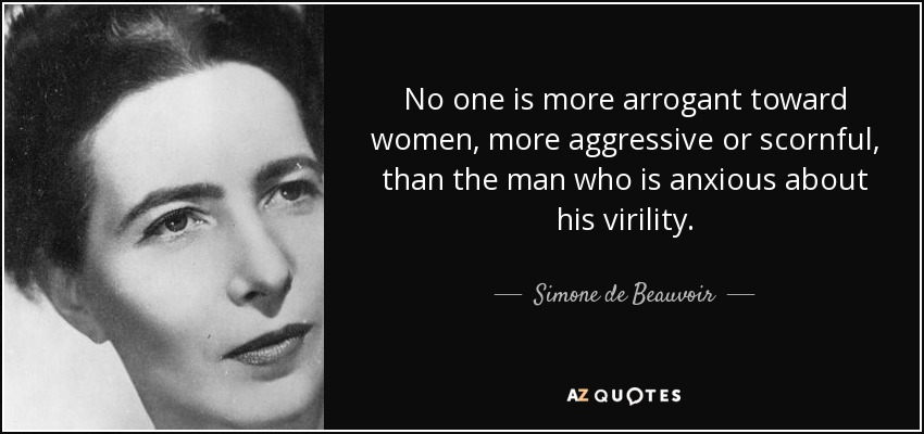 No one is more arrogant toward women, more aggressive or scornful, than the man who is anxious about his virility. - Simone de Beauvoir