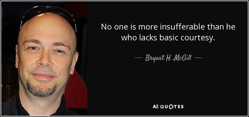 No one is more insufferable than he who lacks basic courtesy. - Bryant H. McGill