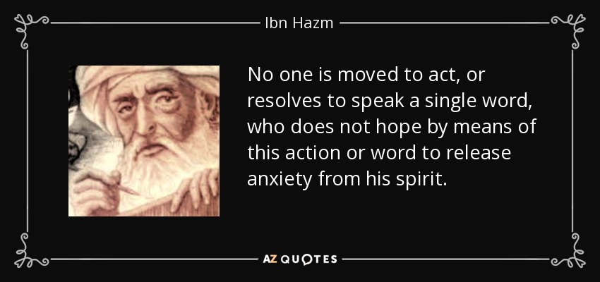 No one is moved to act, or resolves to speak a single word, who does not hope by means of this action or word to release anxiety from his spirit. - Ibn Hazm