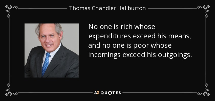 No one is rich whose expenditures exceed his means, and no one is poor whose incomings exceed his outgoings. - Thomas Chandler Haliburton