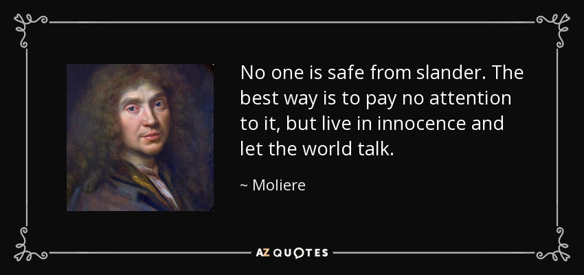 No one is safe from slander. The best way is to pay no attention to it, but live in innocence and let the world talk. - Moliere