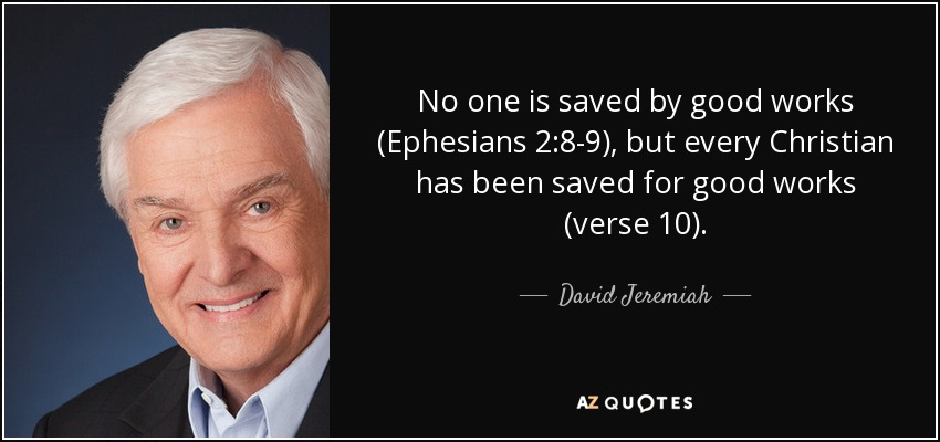 No one is saved by good works (Ephesians 2:8-9), but every Christian has been saved for good works (verse 10). - David Jeremiah