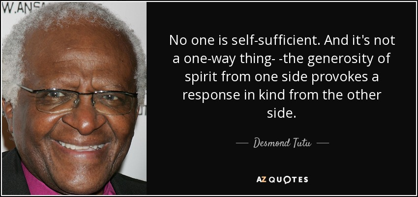 No one is self-sufficient. And it's not a one-way thing- -the generosity of spirit from one side provokes a response in kind from the other side. - Desmond Tutu