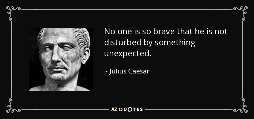 No one is so brave that he is not disturbed by something unexpected. - Julius Caesar