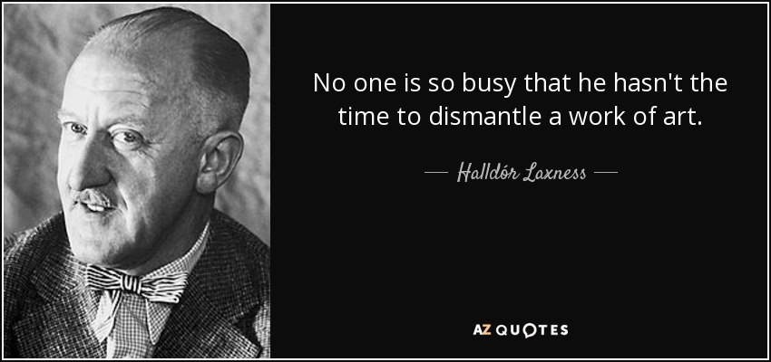 No one is so busy that he hasn't the time to dismantle a work of art. - Halldór Laxness