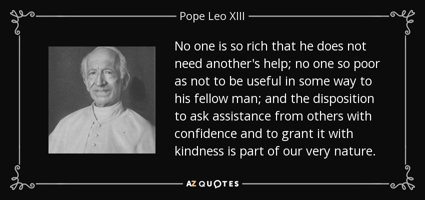 No one is so rich that he does not need another's help; no one so poor as not to be useful in some way to his fellow man; and the disposition to ask assistance from others with confidence and to grant it with kindness is part of our very nature. - Pope Leo XIII