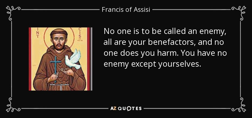 No one is to be called an enemy, all are your benefactors, and no one does you harm. You have no enemy except yourselves. - Francis of Assisi