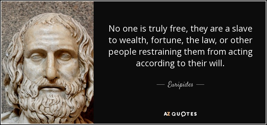 No one is truly free, they are a slave to wealth, fortune, the law, or other people restraining them from acting according to their will. - Euripides