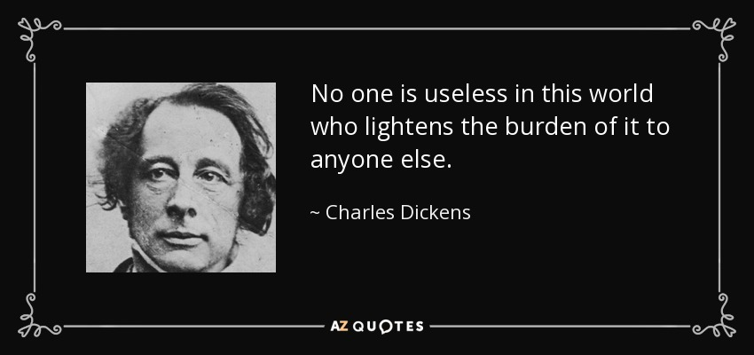 No one is useless in this world who lightens the burden of it to anyone else. - Charles Dickens