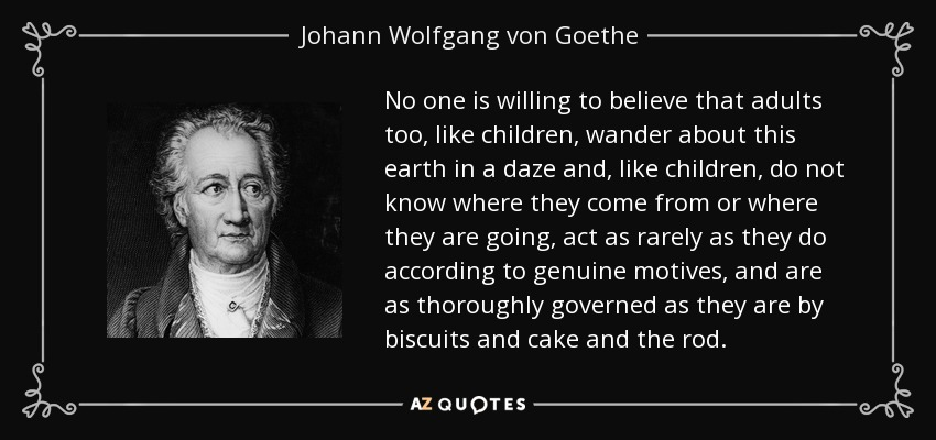 No one is willing to believe that adults too, like children, wander about this earth in a daze and, like children, do not know where they come from or where they are going, act as rarely as they do according to genuine motives, and are as thoroughly governed as they are by biscuits and cake and the rod. - Johann Wolfgang von Goethe