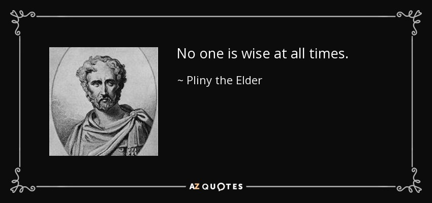 No one is wise at all times. - Pliny the Elder