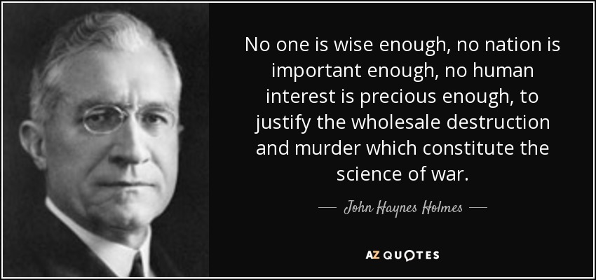 No one is wise enough, no nation is important enough, no human interest is precious enough, to justify the wholesale destruction and murder which constitute the science of war. - John Haynes Holmes