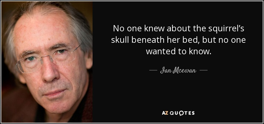 No one knew about the squirrel's skull beneath her bed, but no one wanted to know. - Ian Mcewan