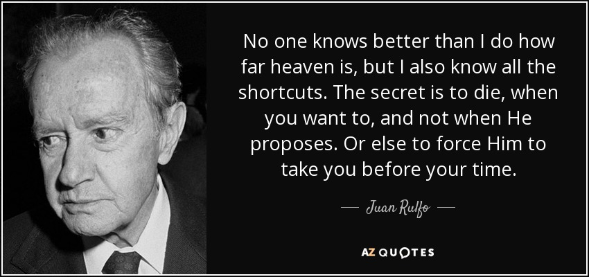 No one knows better than I do how far heaven is, but I also know all the shortcuts. The secret is to die, when you want to, and not when He proposes. Or else to force Him to take you before your time. - Juan Rulfo
