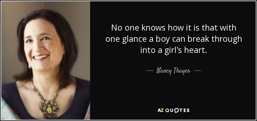 No one knows how it is that with one glance a boy can break through into a girl's heart. - Nancy Thayer