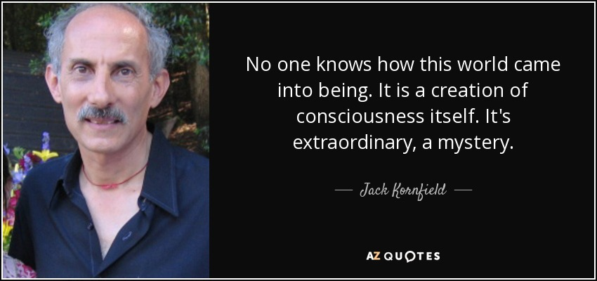 No one knows how this world came into being. It is a creation of consciousness itself. It's extraordinary, a mystery. - Jack Kornfield