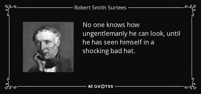No one knows how ungentlemanly he can look, until he has seen himself in a shocking bad hat. - Robert Smith Surtees