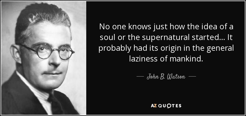 No one knows just how the idea of a soul or the supernatural started... It probably had its origin in the general laziness of mankind. - John B. Watson