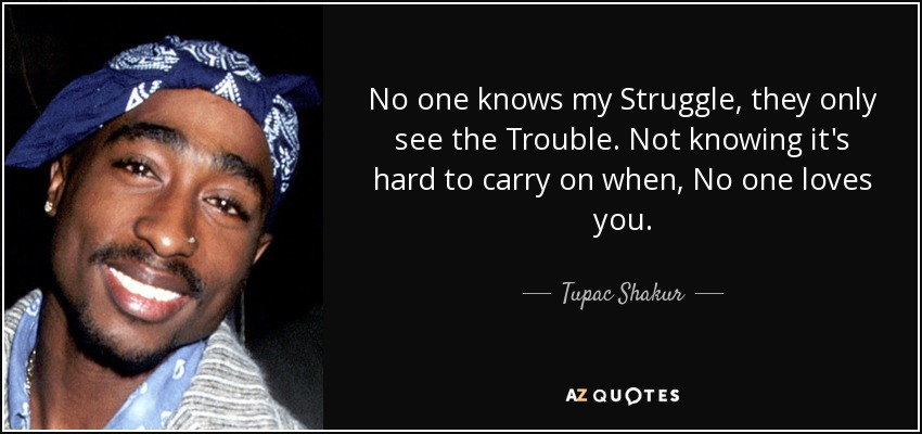 No one knows my Struggle, they only see the Trouble. Not knowing it's hard to carry on when, No one loves you. - Tupac Shakur