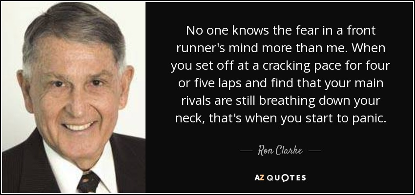 No one knows the fear in a front runner's mind more than me. When you set off at a cracking pace for four or five laps and find that your main rivals are still breathing down your neck, that's when you start to panic. - Ron Clarke