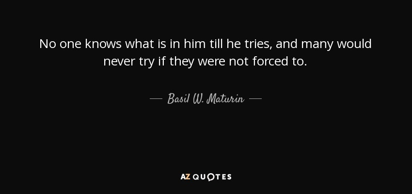 No one knows what is in him till he tries, and many would never try if they were not forced to. - Basil W. Maturin