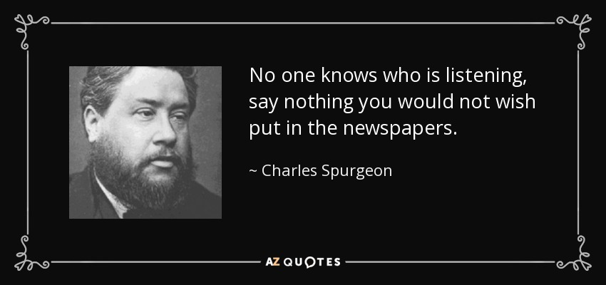 No one knows who is listening, say nothing you would not wish put in the newspapers. - Charles Spurgeon