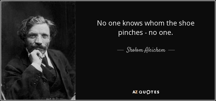 No one knows whom the shoe pinches - no one. - Sholom Aleichem