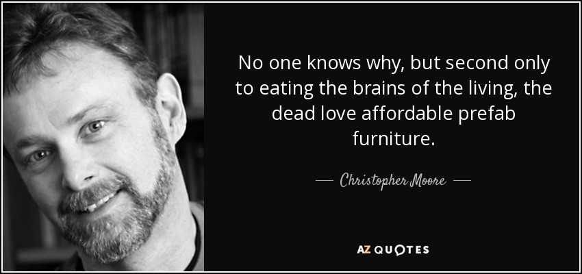 No one knows why, but second only to eating the brains of the living, the dead love affordable prefab furniture. - Christopher Moore