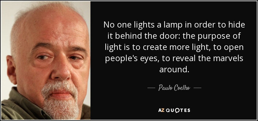 No one lights a lamp in order to hide it behind the door: the purpose of light is to create more light, to open people's eyes, to reveal the marvels around. - Paulo Coelho