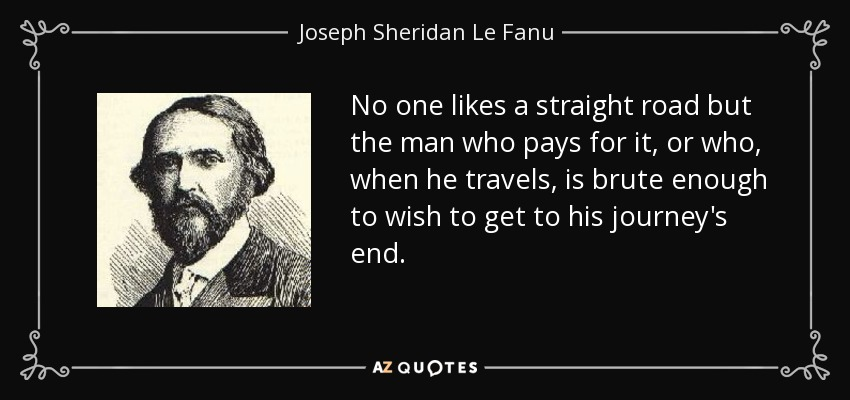 No one likes a straight road but the man who pays for it, or who, when he travels, is brute enough to wish to get to his journey's end. - Joseph Sheridan Le Fanu