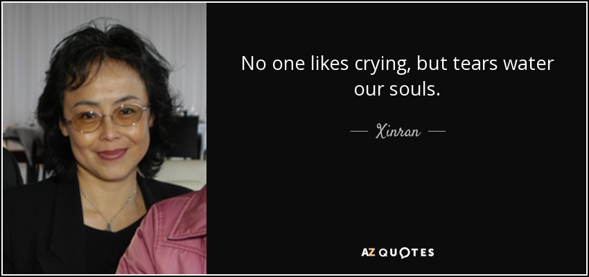 No one likes crying, but tears water our souls. - Xinran