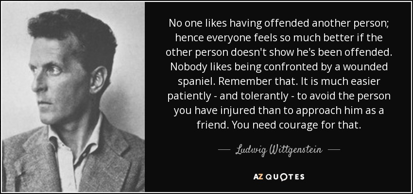 No one likes having offended another person; hence everyone feels so much better if the other person doesn't show he's been offended. Nobody likes being confronted by a wounded spaniel. Remember that. It is much easier patiently - and tolerantly - to avoid the person you have injured than to approach him as a friend. You need courage for that. - Ludwig Wittgenstein