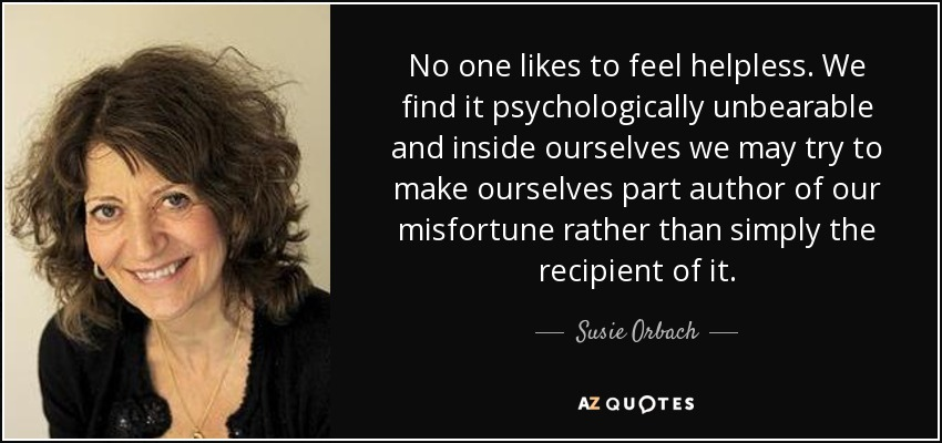 No one likes to feel helpless. We find it psychologically unbearable and inside ourselves we may try to make ourselves part author of our misfortune rather than simply the recipient of it. - Susie Orbach