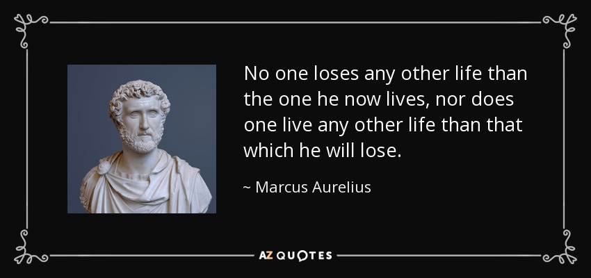 No one loses any other life than the one he now lives, nor does one live any other life than that which he will lose. - Marcus Aurelius