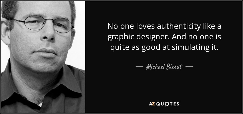 No one loves authenticity like a graphic designer. And no one is quite as good at simulating it. - Michael Bierut