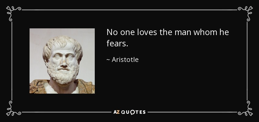 No one loves the man whom he fears. - Aristotle