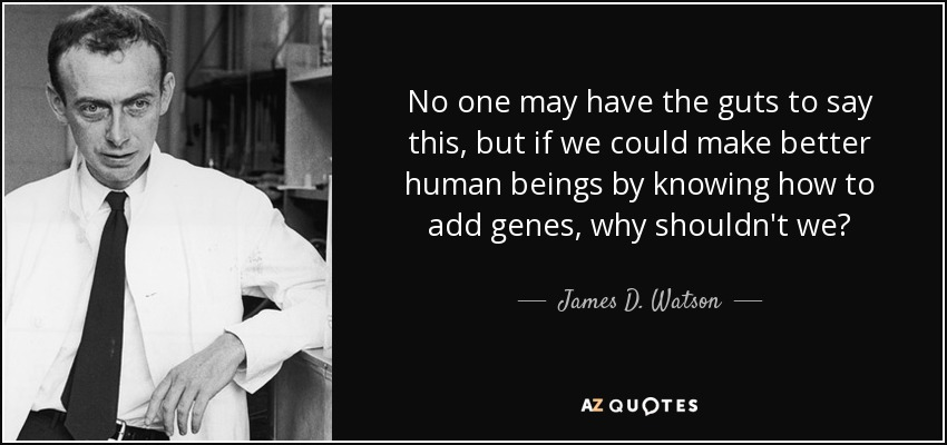 No one may have the guts to say this, but if we could make better human beings by knowing how to add genes, why shouldn't we? - James D. Watson
