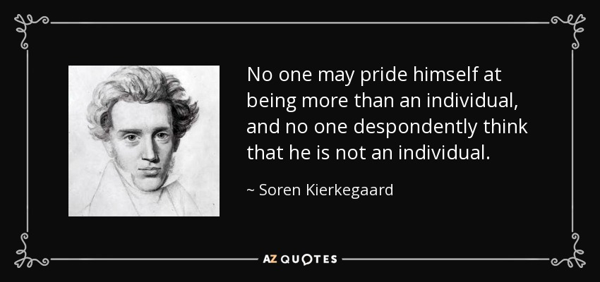 No one may pride himself at being more than an individual, and no one despondently think that he is not an individual... - Soren Kierkegaard