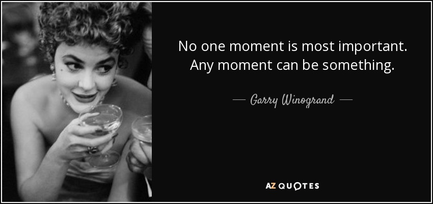 No one moment is most important. Any moment can be something. - Garry Winogrand