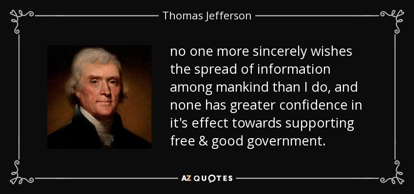 no one more sincerely wishes the spread of information among mankind than I do, and none has greater confidence in it's effect towards supporting free & good government. - Thomas Jefferson