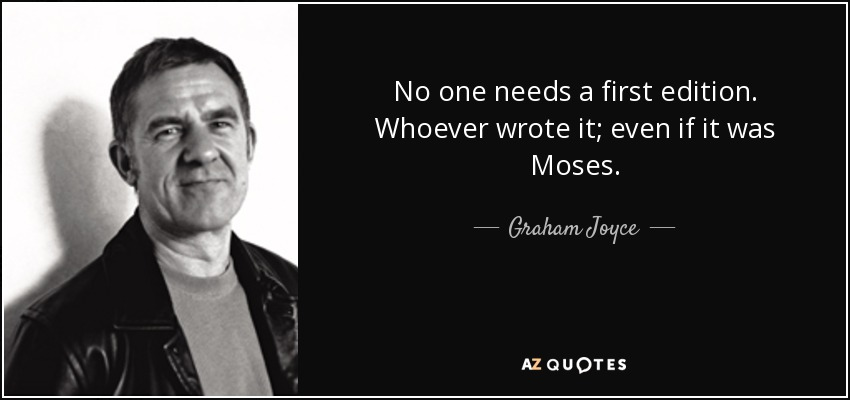 No one needs a first edition. Whoever wrote it; even if it was Moses. - Graham Joyce