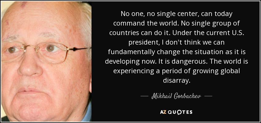 No one, no single center, can today command the world. No single group of countries can do it. Under the current U.S. president, I don't think we can fundamentally change the situation as it is developing now. It is dangerous. The world is experiencing a period of growing global disarray. - Mikhail Gorbachev