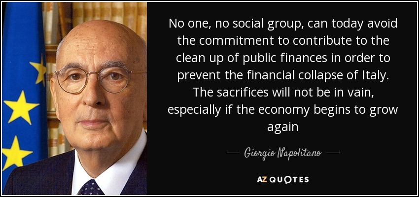 No one, no social group, can today avoid the commitment to contribute to the clean up of public finances in order to prevent the financial collapse of Italy. The sacrifices will not be in vain, especially if the economy begins to grow again - Giorgio Napolitano