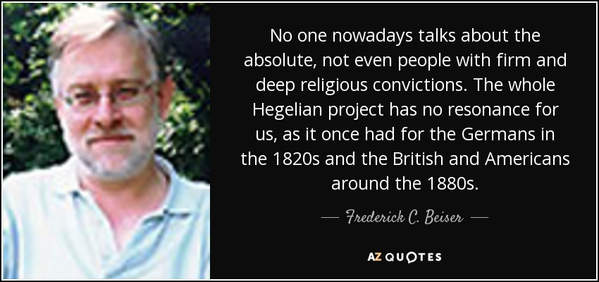 No one nowadays talks about the absolute, not even people with firm and deep religious convictions. The whole Hegelian project has no resonance for us, as it once had for the Germans in the 1820s and the British and Americans around the 1880s. - Frederick C. Beiser