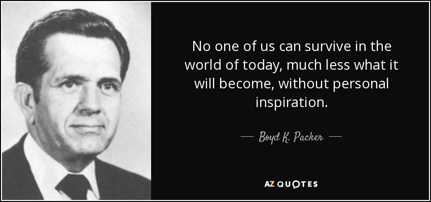 No one of us can survive in the world of today, much less what it will become, without personal inspiration. - Boyd K. Packer