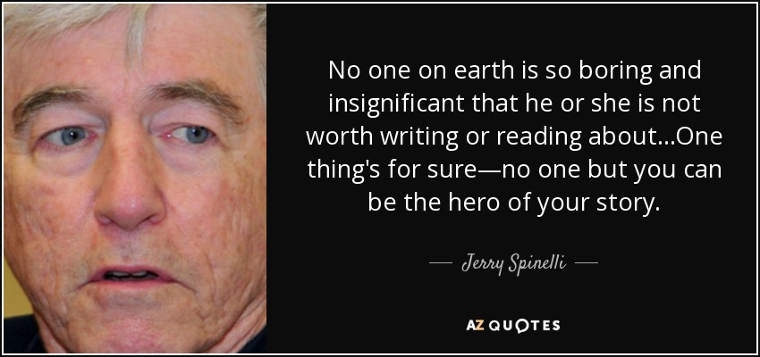 No one on earth is so boring and insignificant that he or she is not worth writing or reading about...One thing's for sure—no one but you can be the hero of your story. - Jerry Spinelli