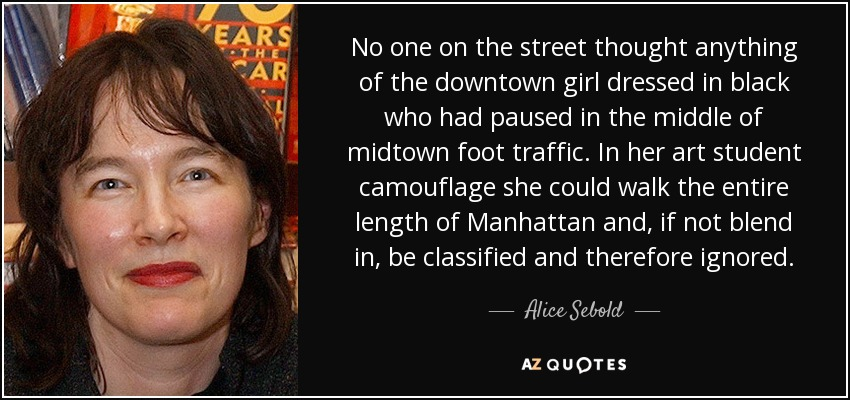 No one on the street thought anything of the downtown girl dressed in black who had paused in the middle of midtown foot traffic. In her art student camouflage she could walk the entire length of Manhattan and, if not blend in, be classified and therefore ignored. - Alice Sebold