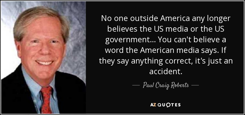 No one outside America any longer believes the US media or the US government... You can't believe a word the American media says. If they say anything correct, it's just an accident. - Paul Craig Roberts